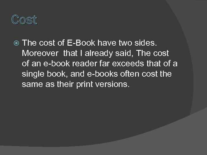 Cost The cost of E-Book have two sides. Moreover that I already said, The