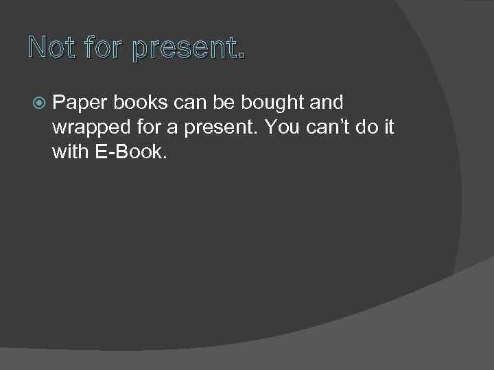 Not for present. Paper books can be bought and wrapped for a present. You