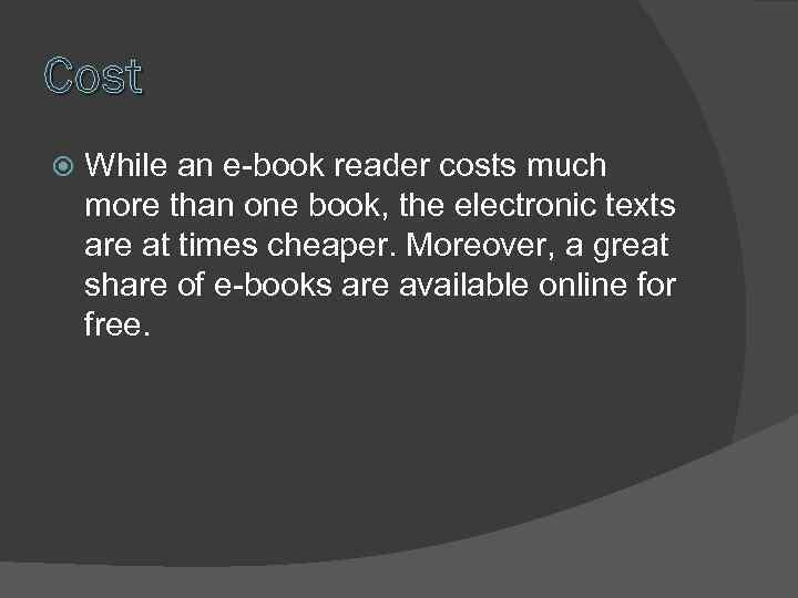 Cost While an e-book reader costs much more than one book, the electronic texts