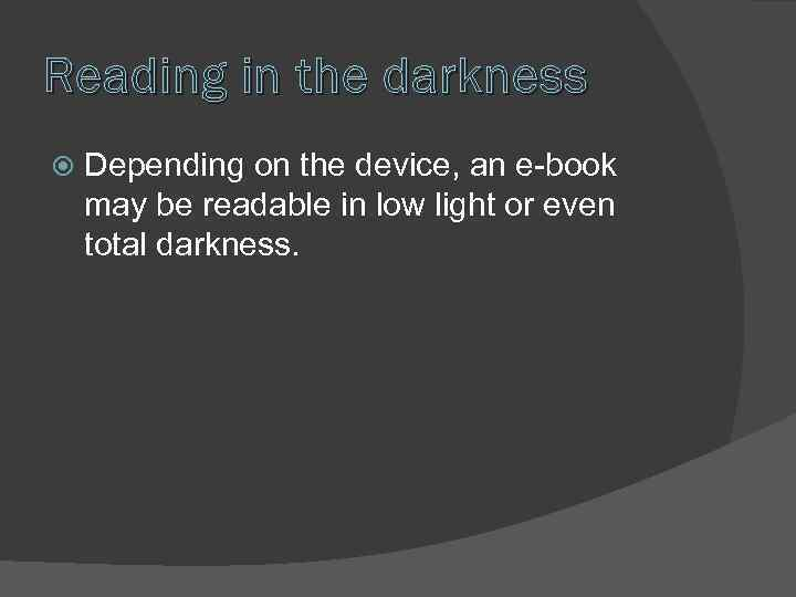 Reading in the darkness Depending on the device, an e-book may be readable in
