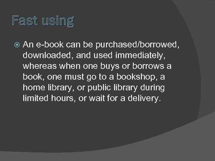 Fast using An e-book can be purchased/borrowed, downloaded, and used immediately, whereas when one