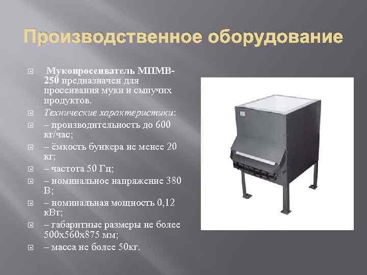 Производственное оборудование Мукопросеиватель МПМВ 250 предназначен для просеивания муки и сыпучих продуктов. Технические характеристики: