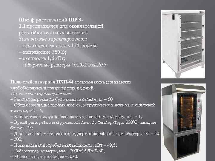 Шкаф расстоечный ШРЭ 2. 1 предназначен для окончательной расстойки тестовых заготовок. Технические характеристики: –