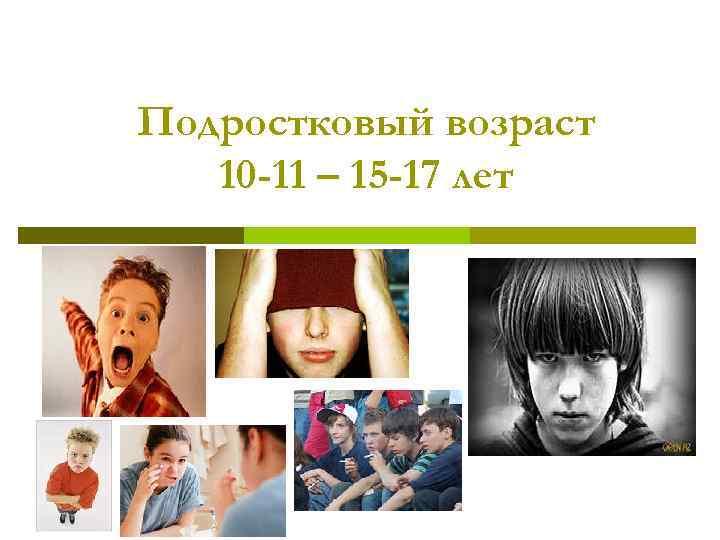 Подростковый возраст 10 -11 – 15 -17 лет
