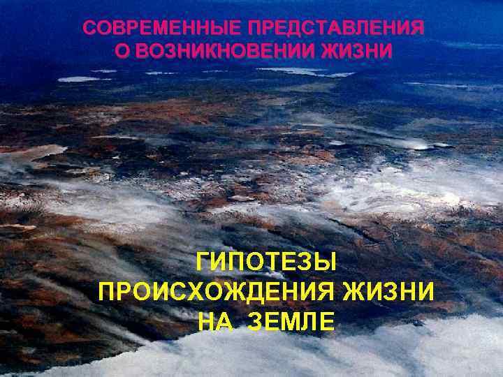 СОВРЕМЕННЫЕ ПРЕДСТАВЛЕНИЯ О ВОЗНИКНОВЕНИИ ЖИЗНИ ГИПОТЕЗЫ ПРОИСХОЖДЕНИЯ ЖИЗНИ НА ЗЕМЛЕ