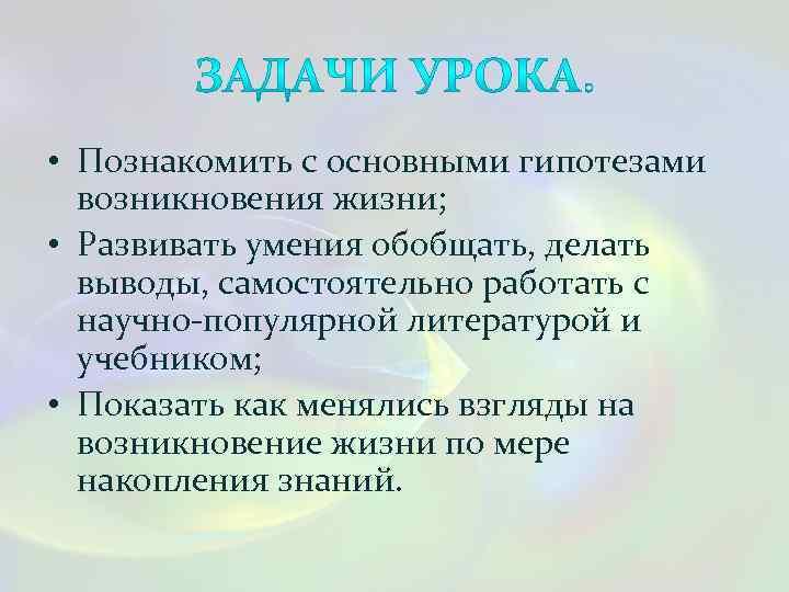 • Познакомить с основными гипотезами возникновения жизни; • Развивать умения обобщать, делать выводы,