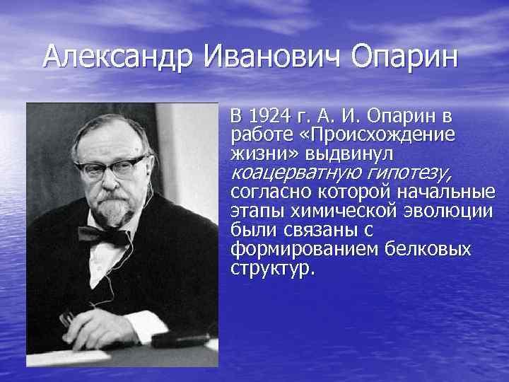 Александр Иванович Опарин В 1924 г. А. И. Опарин в работе «Происхождение жизни» выдвинул