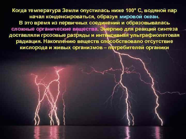 Когда температура Земли опустилась ниже 100° C, водяной пар начал конденсироваться, образуя мировой океан.