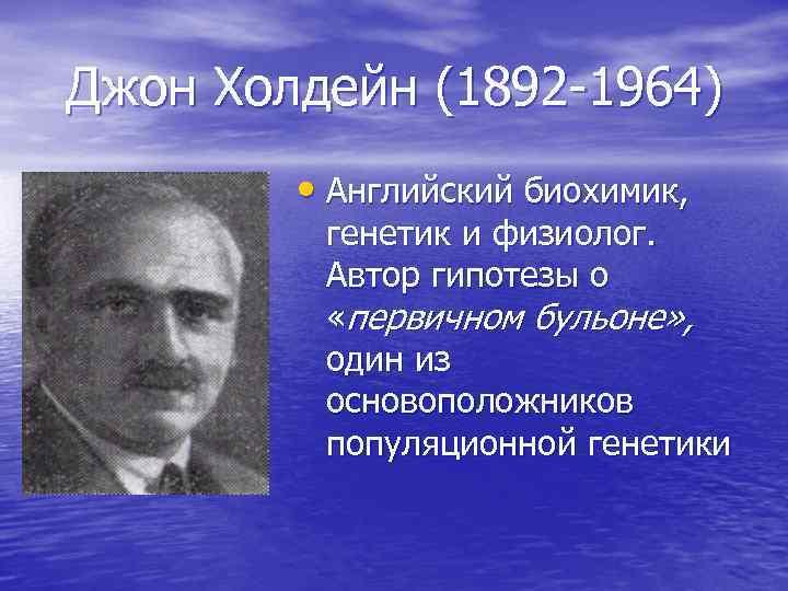 Джон Холдейн (1892 -1964) • Английский биохимик, генетик и физиолог. Автор гипотезы о «первичном