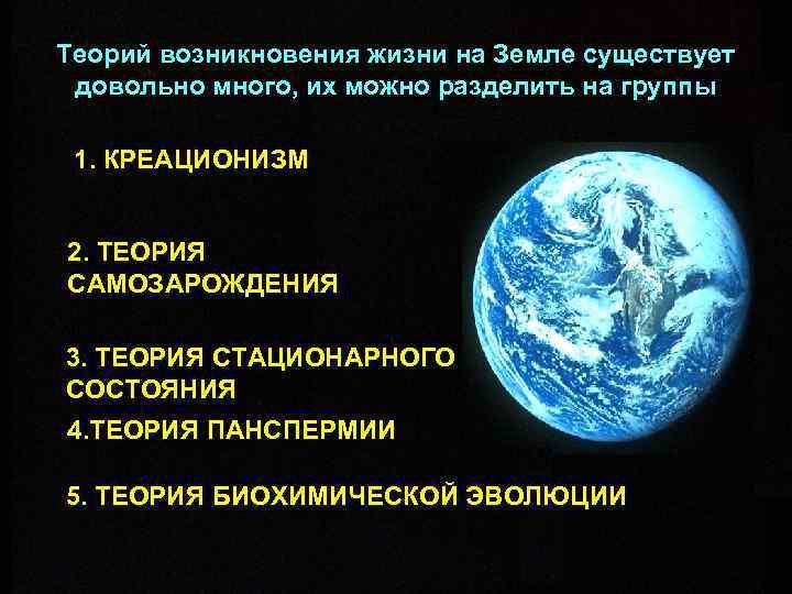 Теорий возникновения жизни на Земле существует довольно много, их можно разделить на группы 1.
