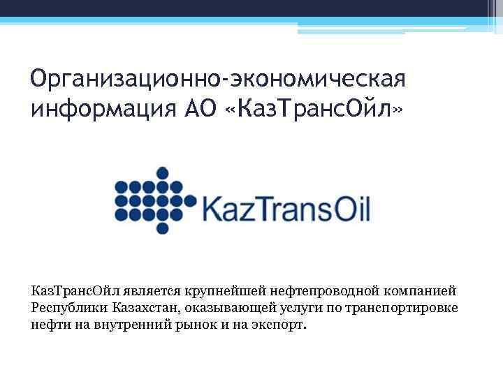 Организационно-экономическая информация АО «Каз. Транс. Ойл» Каз. Транс. Ойл является крупнейшей нефтепроводной компанией Республики