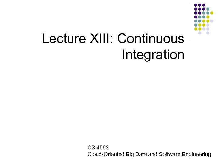 Lecture XIII: Continuous Integration CS 4593 Cloud-Oriented Big Data and Software Engineering