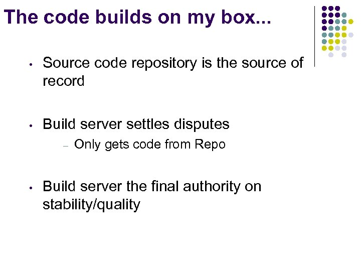 The code builds on my box. . . • Source code repository is the