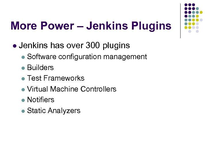 More Power – Jenkins Plugins l Jenkins has over 300 plugins l Software configuration