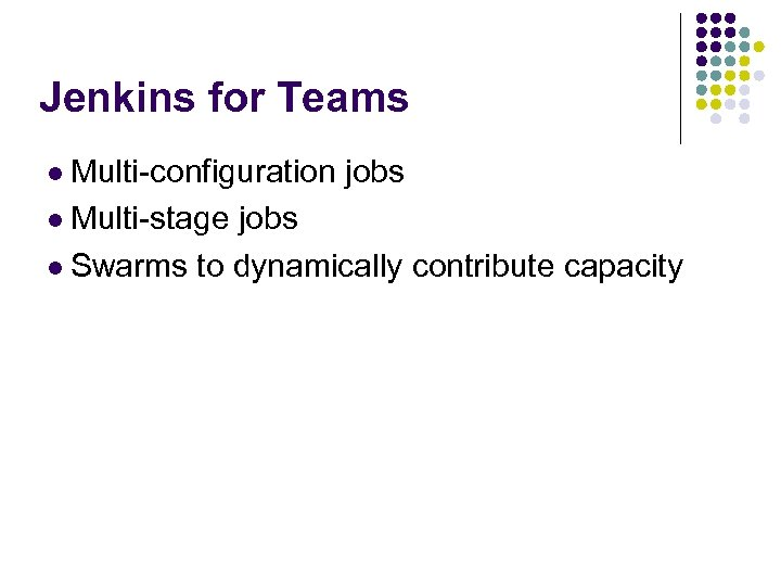 Jenkins for Teams l Multi-configuration l Multi-stage jobs l Swarms to dynamically contribute capacity