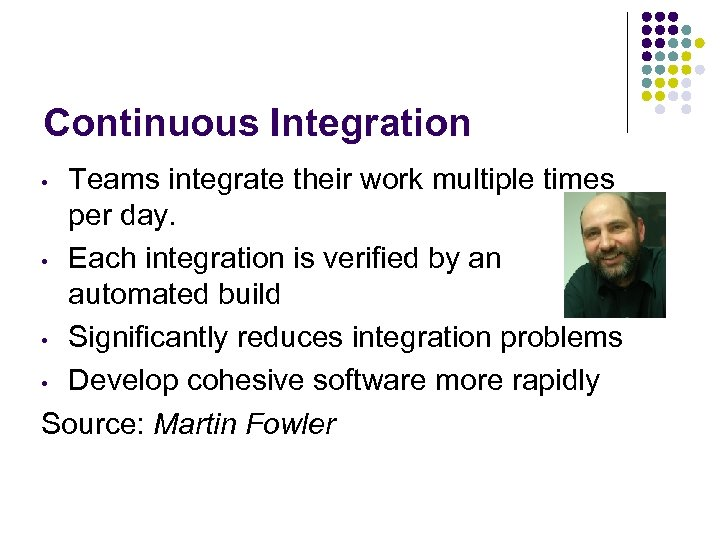 Continuous Integration Teams integrate their work multiple times per day. • Each integration is