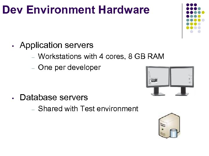Dev Environment Hardware • Application servers – – • Workstations with 4 cores, 8