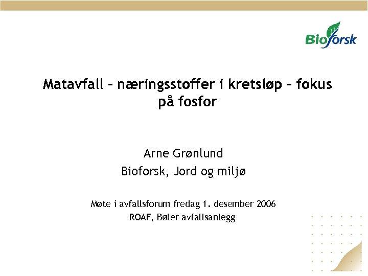 Matavfall - næringsstoffer i kretsløp - fokus på fosfor Arne Grønlund Bioforsk, Jord og