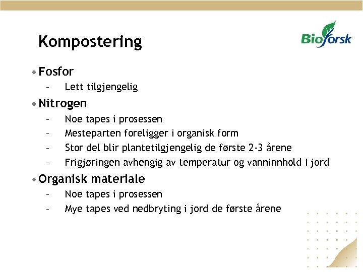 Kompostering • Fosfor – Lett tilgjengelig • Nitrogen – – Noe tapes i prosessen