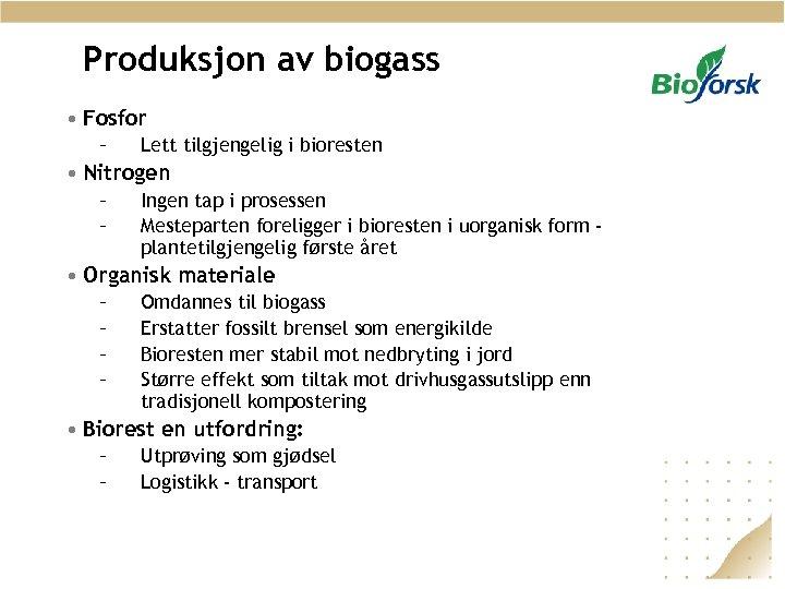 Produksjon av biogass • Fosfor – Lett tilgjengelig i bioresten • Nitrogen – –