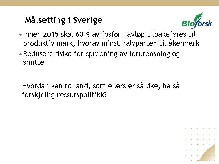 Målsetting i Sverige • Innen 2015 skal 60 % av fosfor i avløp tilbakeføres