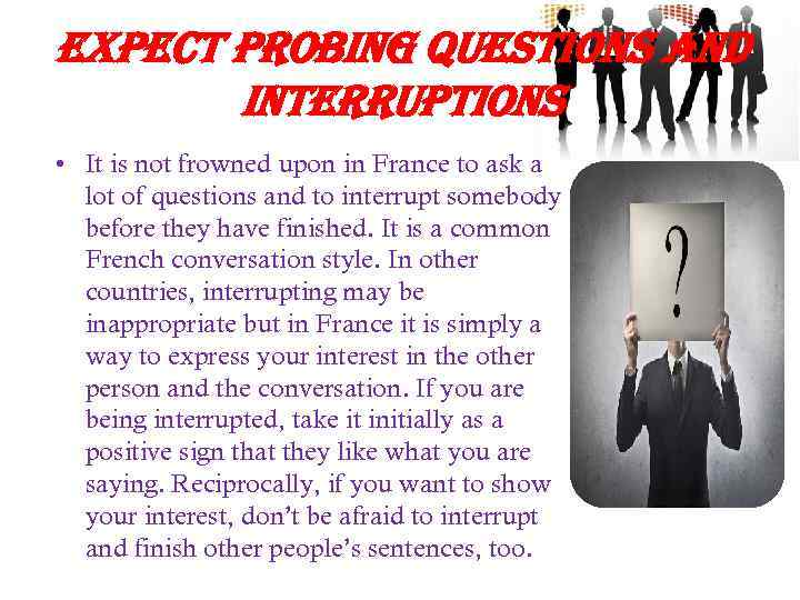 expect probing questions and interruptions • It is not frowned upon in France to