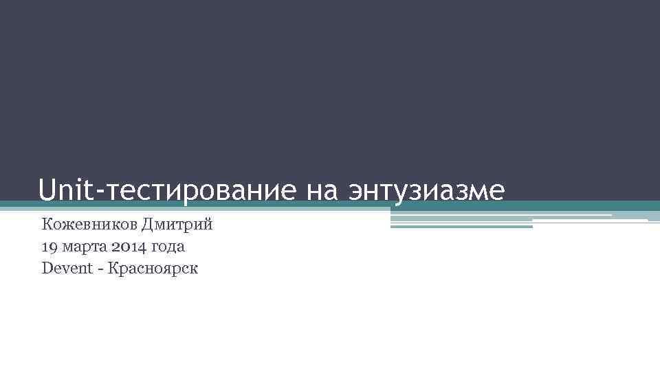 Unit-тестирование на энтузиазме Кожевников Дмитрий 19 марта 2014 года Devent - Красноярск