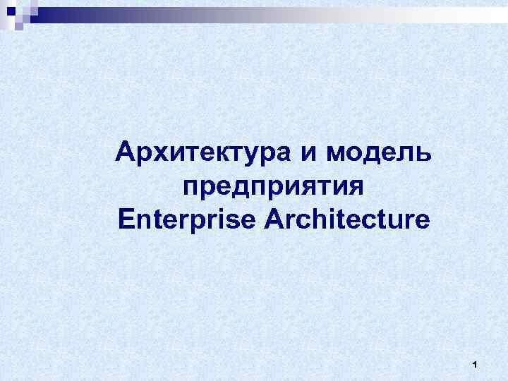 Архитектура и модель предприятия Enterprise Architecture 1