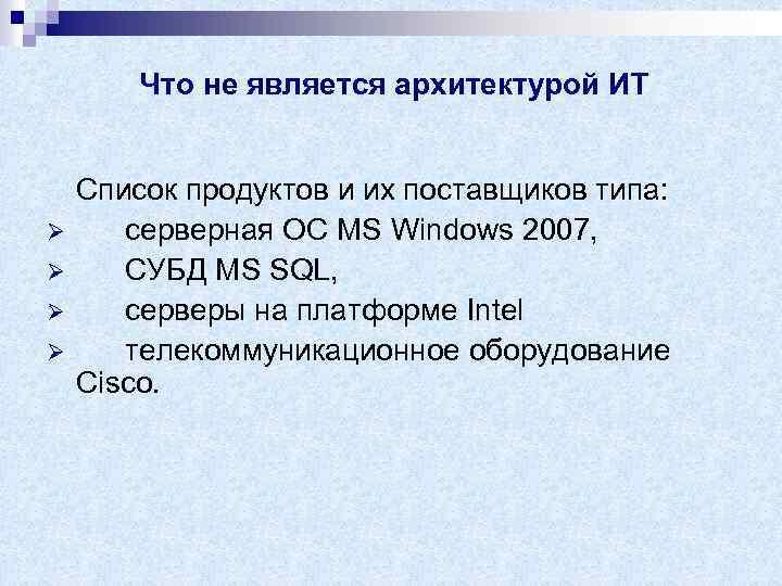Что не является архитектурой ИТ Ø Ø Список продуктов и их поставщиков типа: серверная
