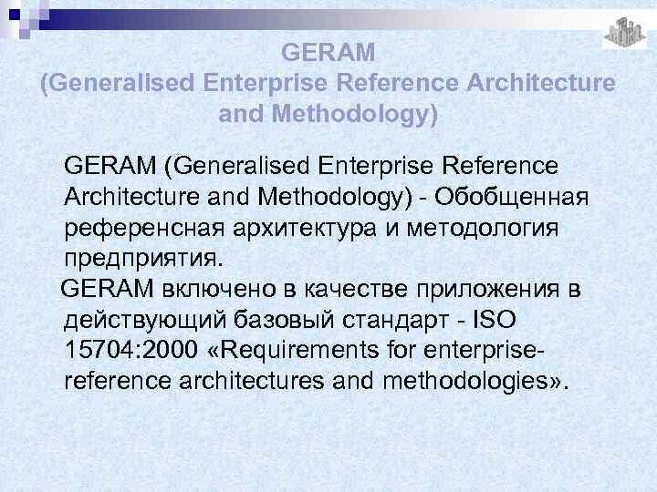 GERAM (Generalised Enterprise Reference Architecture and Methodology) - Обобщенная референсная архитектура и методология предприятия.