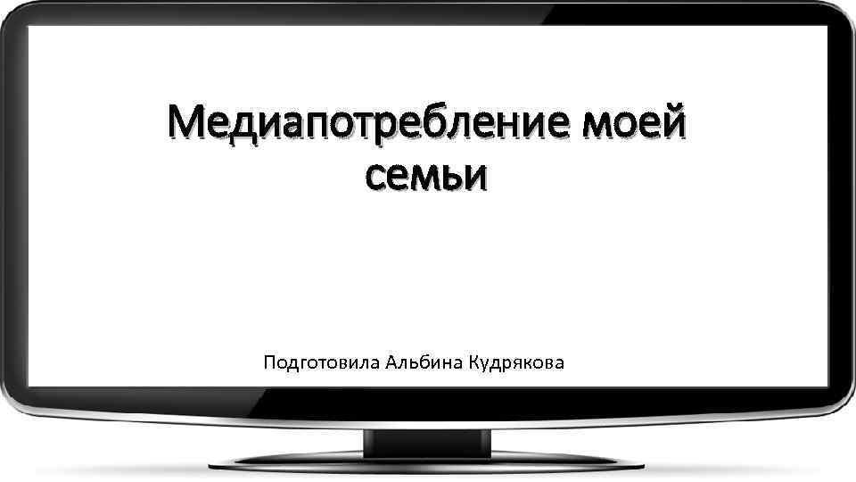 Медиапотребление моей семьи Подготовила Альбина Кудрякова