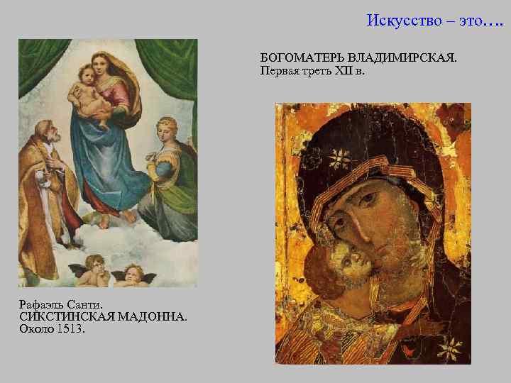 Искусство – это…. БОГОМАТЕРЬ ВЛАДИМИРСКАЯ. Первая треть XII в. Рафаэль Санти. СИКСТИНСКАЯ МАДОННА. Около