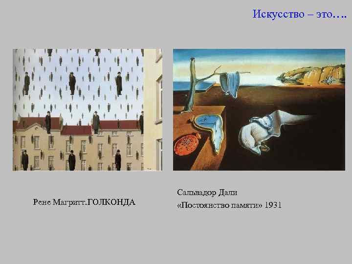 Искусство – это…. Рене Магритт. ГОЛКОНДА Сальвадор Дали «Постоянство памяти» 1931