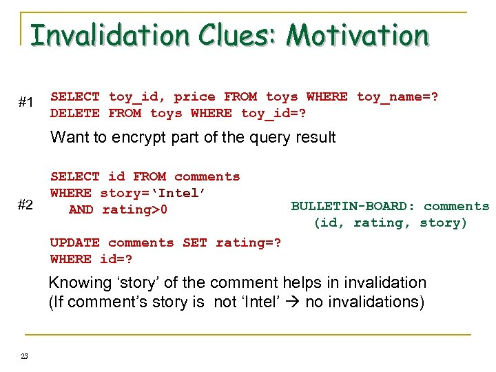 Invalidation Clues: Motivation #1 SELECT toy_id, price FROM toys WHERE toy_name=? DELETE FROM toys