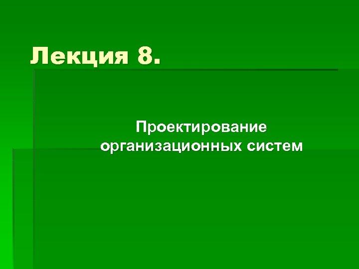 Лекция 8. Проектирование организационных систем