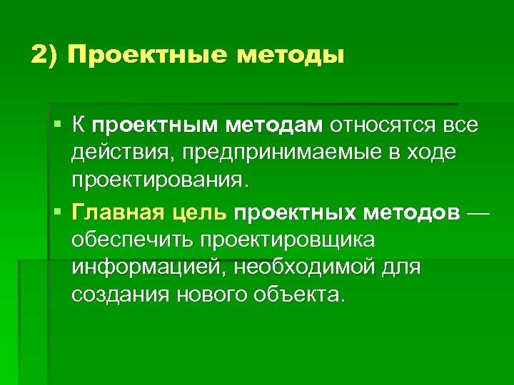 2) Проектные методы § К проектным методам относятся все действия, предпринимаемые в ходе проектирования.