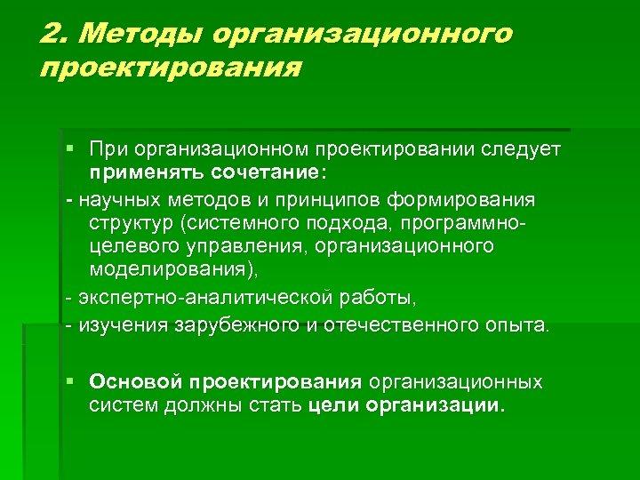 2. Методы организационного проектирования § При организационном проектировании следует применять сочетание: - научных методов