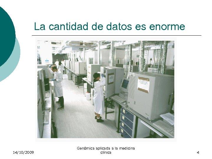 La cantidad de datos es enorme 14/10/2009 Genómica aplicada a la medicina clínica 4