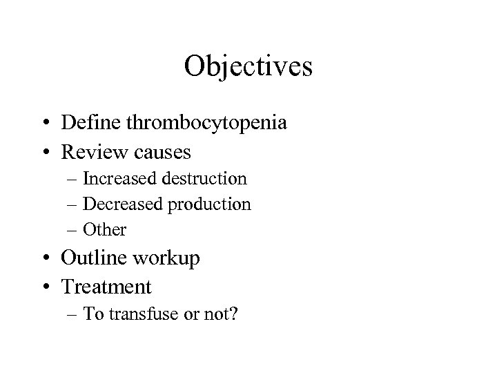 Objectives • Define thrombocytopenia • Review causes – Increased destruction – Decreased production –