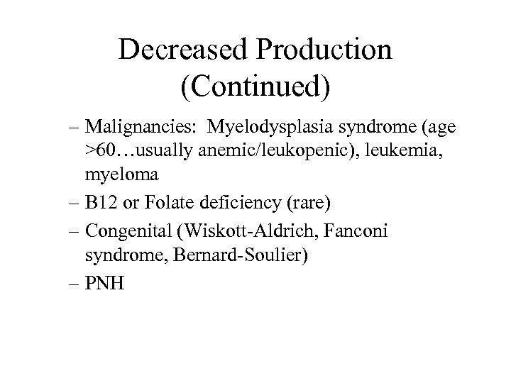 Decreased Production (Continued) – Malignancies: Myelodysplasia syndrome (age >60…usually anemic/leukopenic), leukemia, myeloma – B