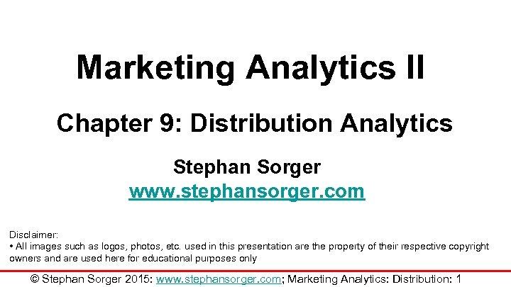 Marketing Analytics II Chapter 9: Distribution Analytics Stephan Sorger www. stephansorger. com Disclaimer: •