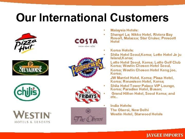 Our International Customers • • Malaysia Hotels: Shangri La; Nikko Hotel, Riviera Bay Resort,