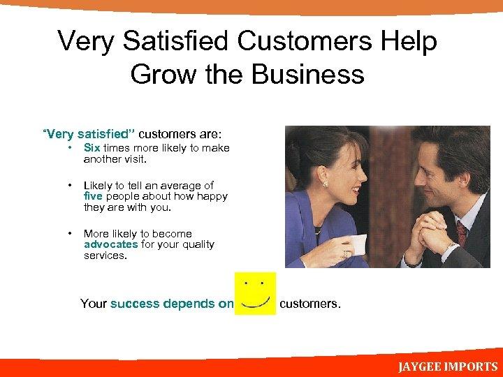 "Very Satisfied Customers Help Grow the Business ""Very satisfied"" customers are: • Six times"
