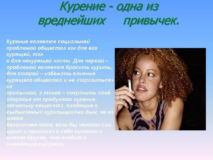 Курение - одна из вреднейших привычек. Курение является социальной проблемой общества как для его