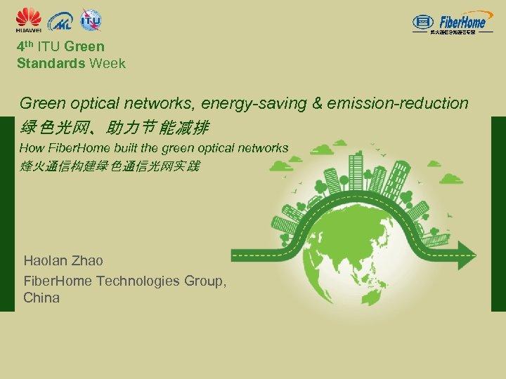 4 th ITU Green Standards Week Green optical networks, energy-saving & emission-reduction 绿色光网、助力节能减排 How