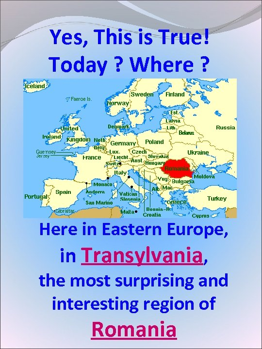 Yes, This is True! Today ? Where ? Here in Eastern Europe, in Transylvania,