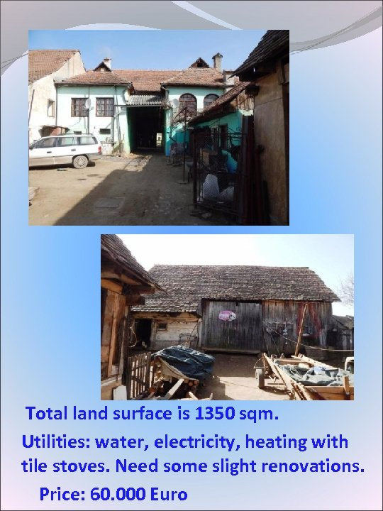 Total land surface is 1350 sqm. Utilities: water, electricity, heating with tile stoves.
