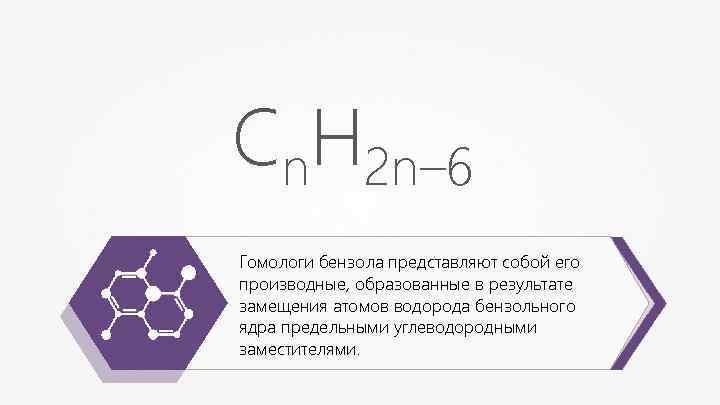 Сn. Н 2 n– 6 Гомологи бензола представляют собой его производные, образованные в результате