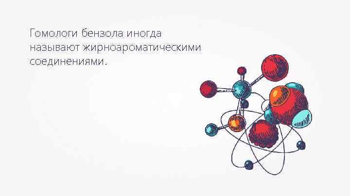 Гомологи бензола иногда называют жирноароматическими соединениями.