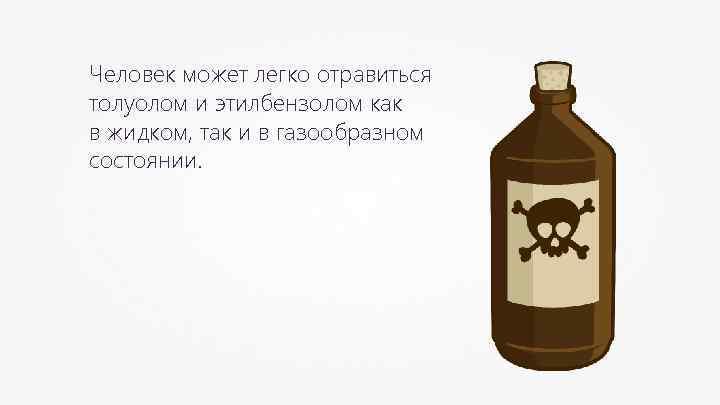 Человек может легко отравиться толуолом и этилбензолом как в жидком, так и в газообразном